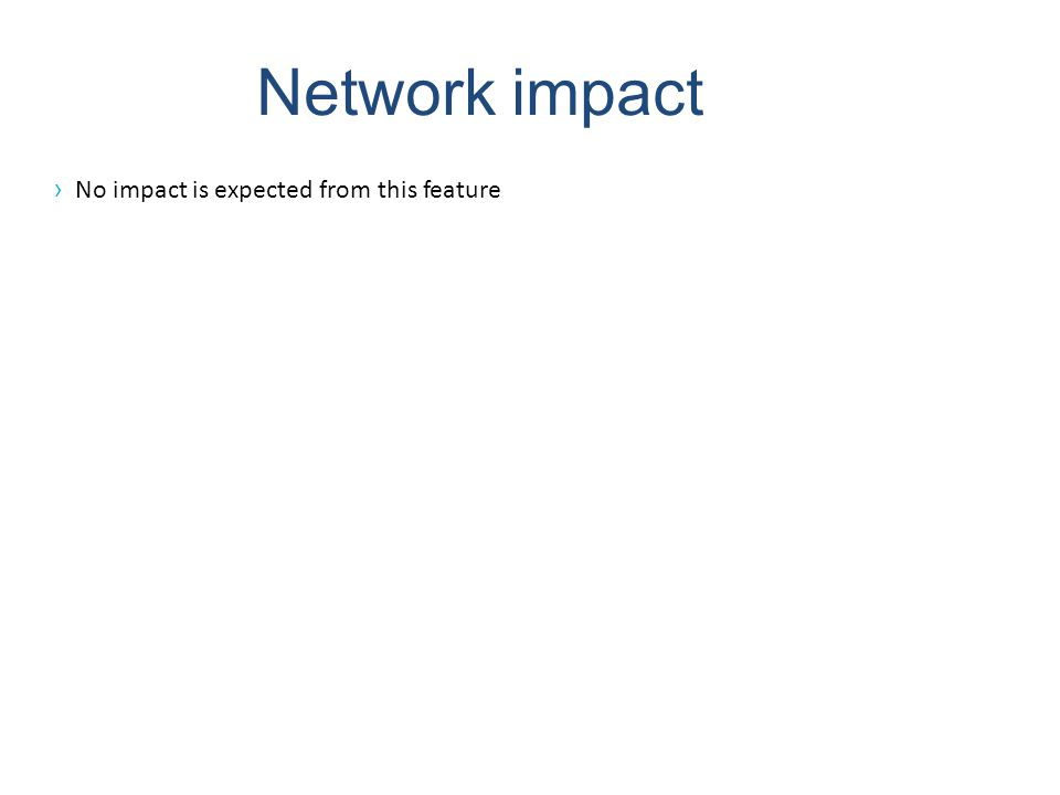 Network impact No impact is expected from this feature