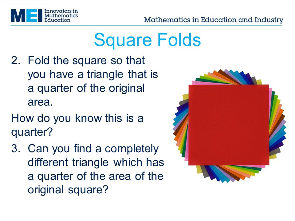 Square Folds Fold the square so that you have a triangle that is a quarter of the original area. How do you know this is a quarter