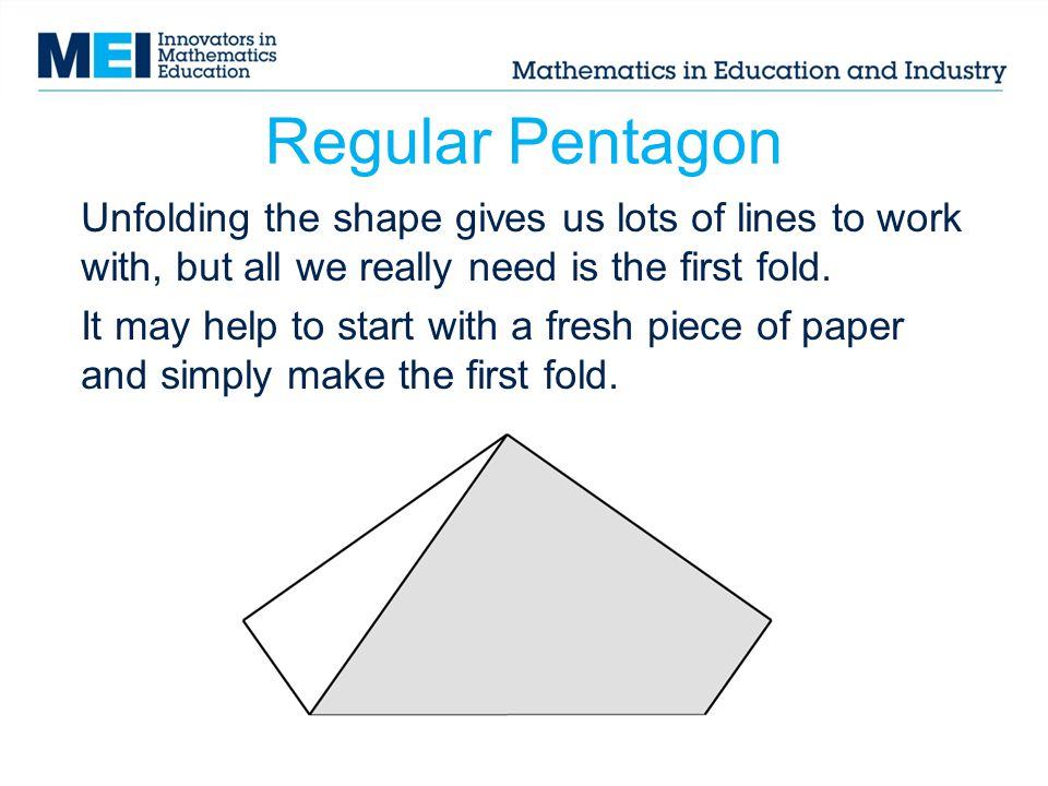 Regular Pentagon Unfolding the shape gives us lots of lines to work with, but all we really need is the first fold.
