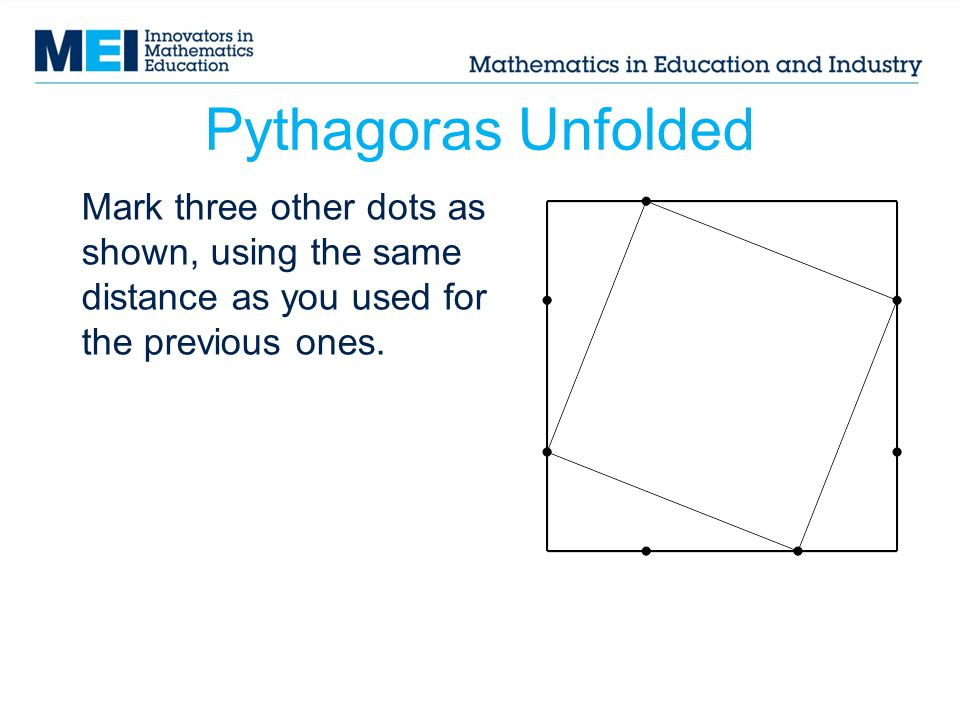 Pythagoras Unfolded Mark three other dots as shown, using the same distance as you used for the previous ones.