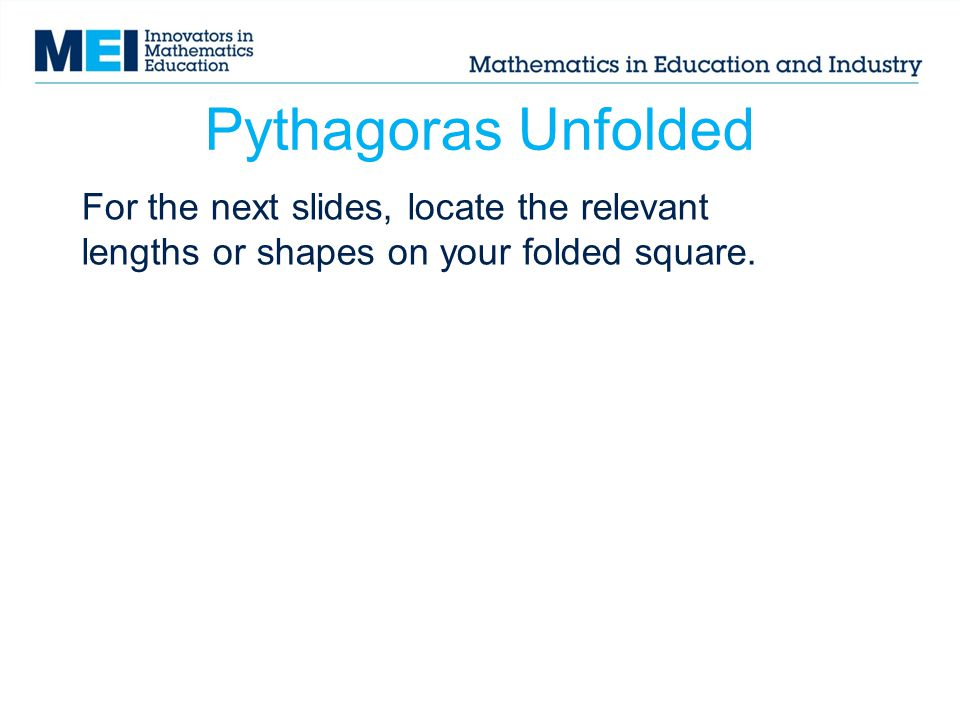 Pythagoras Unfolded For the next slides, locate the relevant lengths or shapes on your folded square.