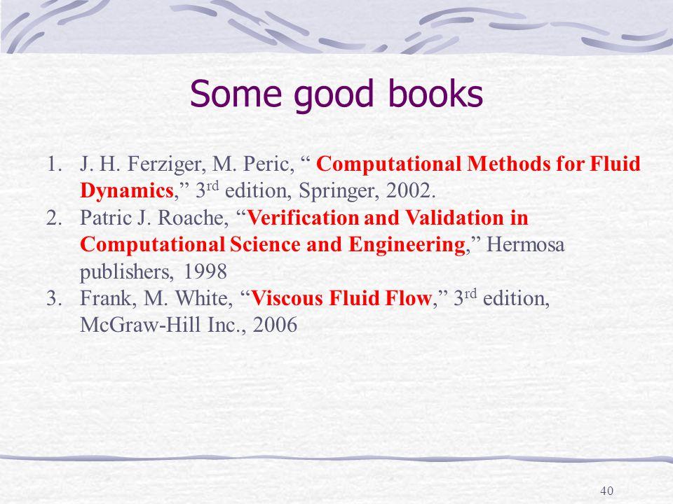 Some good books J. H. Ferziger, M. Peric, Computational Methods for Fluid. Dynamics, 3rd edition, Springer, 2002.
