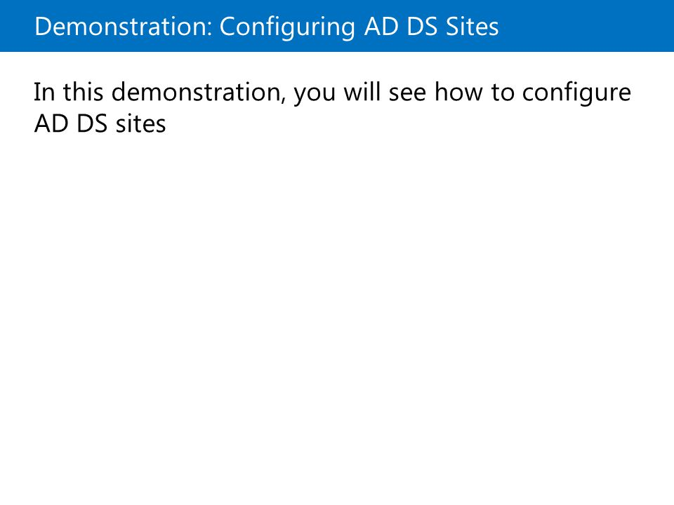 Demonstration: Configuring AD DS Sites