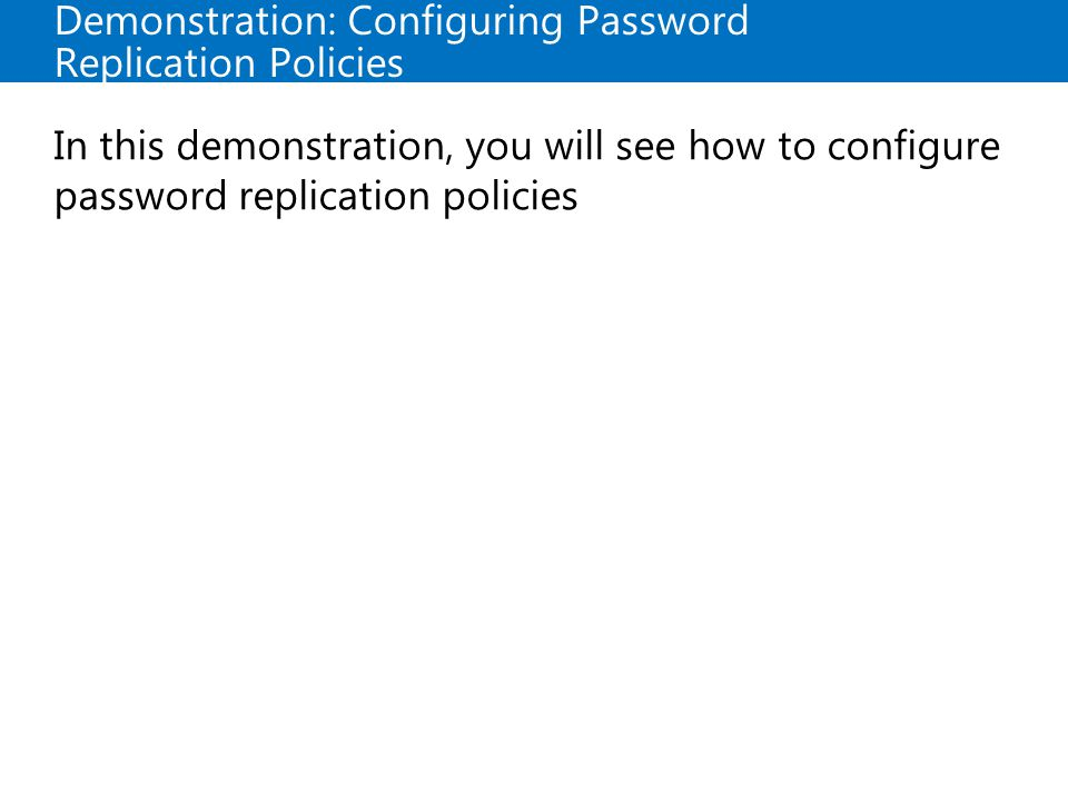 Demonstration: Configuring Password Replication Policies