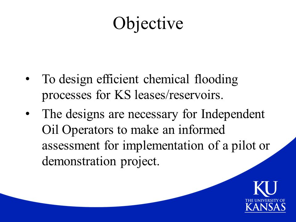 Objective To design efficient chemical flooding processes for KS leases/reservoirs.