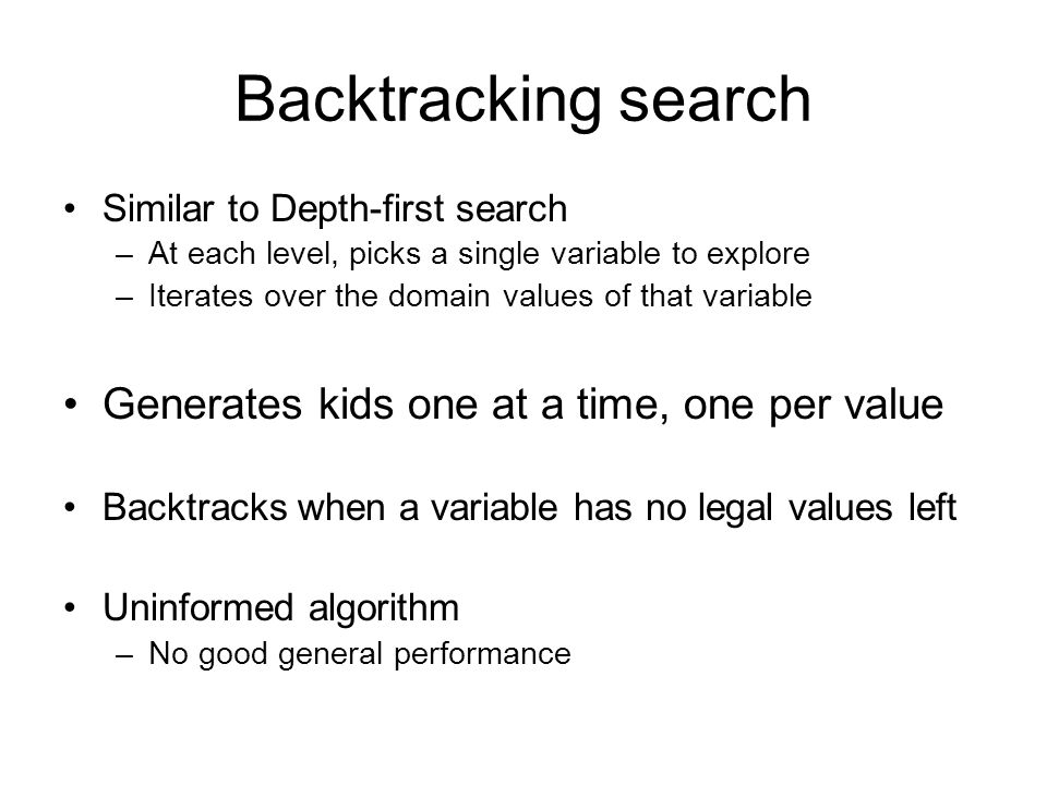 Backtracking search Generates kids one at a time, one per value