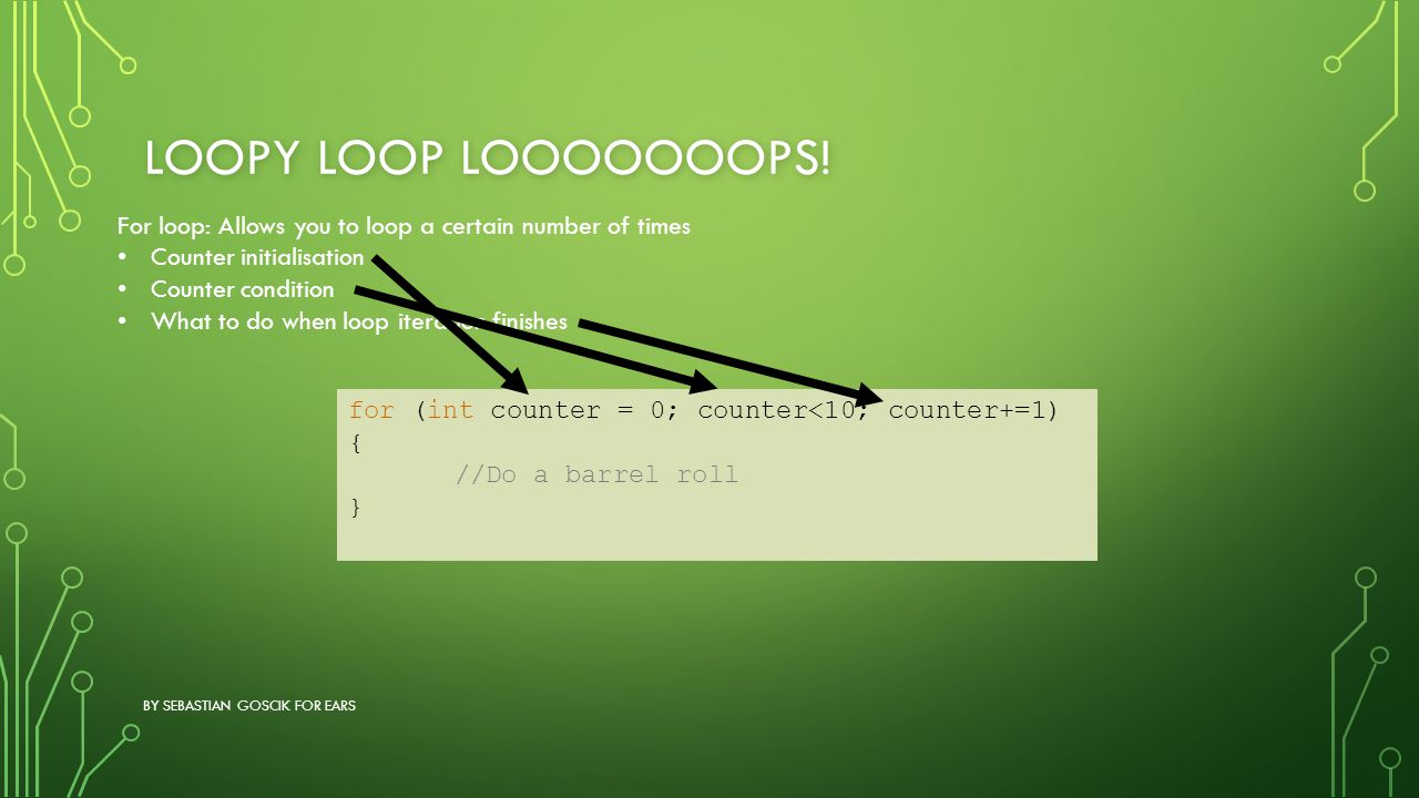 Loopy loop LOOOOOOOPS! For loop: Allows you to loop a certain number of times. Counter initialisation.