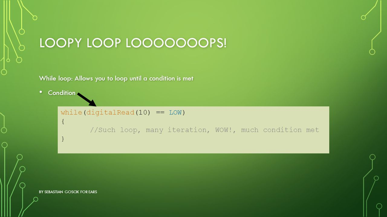 Loopy loop LOOOOOOOPS! While loop: Allows you to loop until a condition is met. Condition. while(digitalRead(10) == LOW)