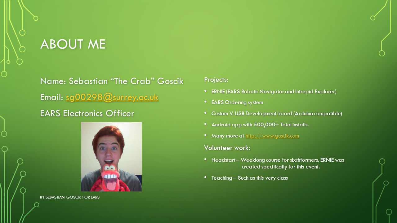 About me Name: Sebastian The Crab Goscik Email: sg00298@surrey.ac.uk EARS Electronics Officer Projects: