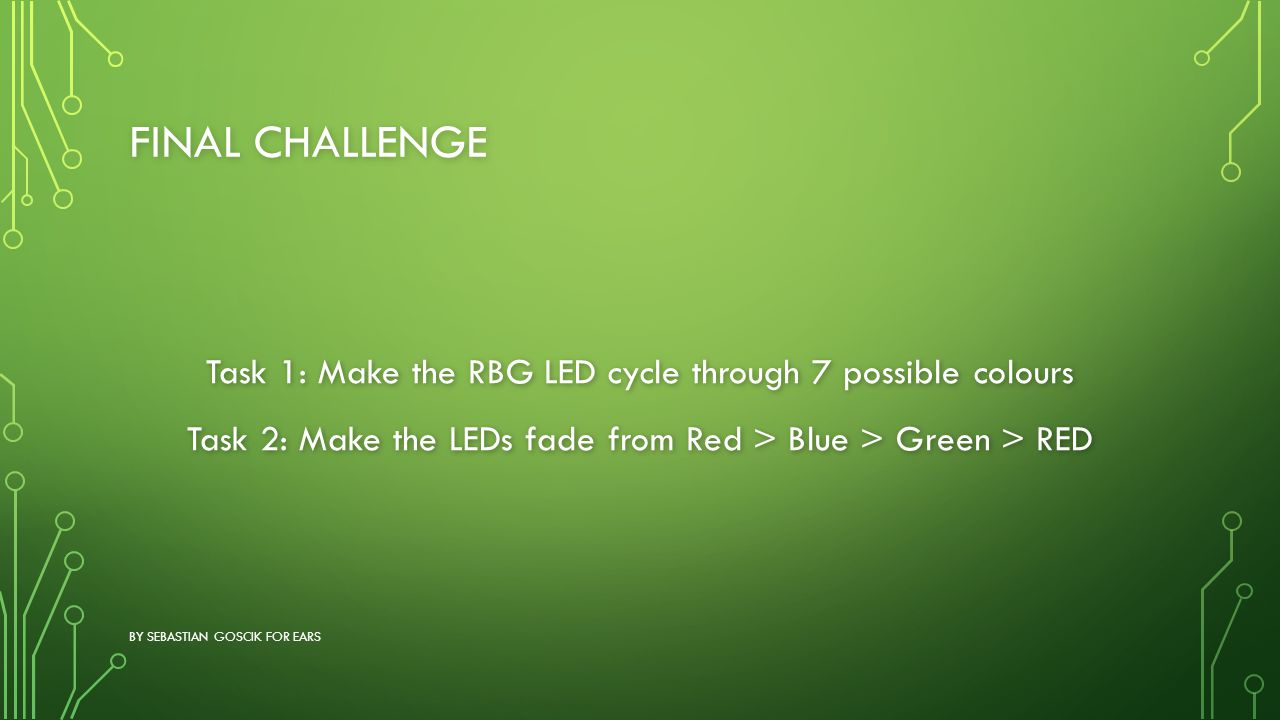 Final Challenge Task 1: Make the RBG LED cycle through 7 possible colours Task 2: Make the LEDs fade from Red > Blue > Green > RED