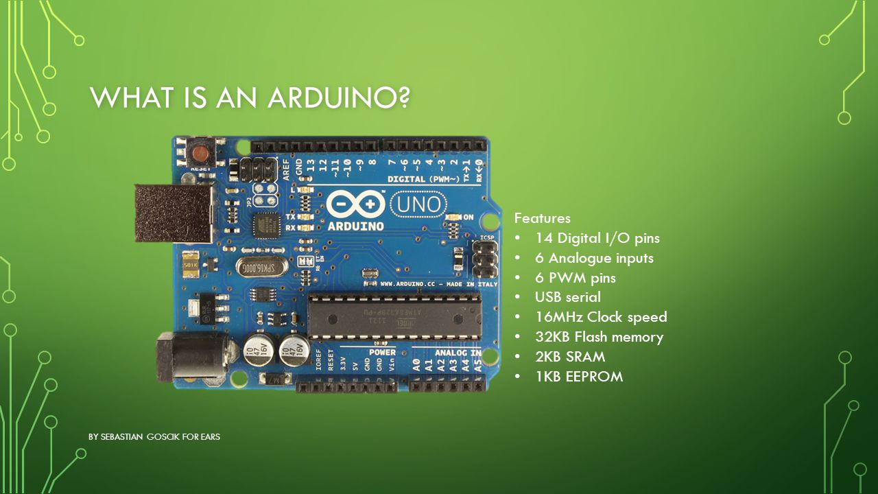 What is an Arduino Features 14 Digital I/O pins 6 Analogue inputs