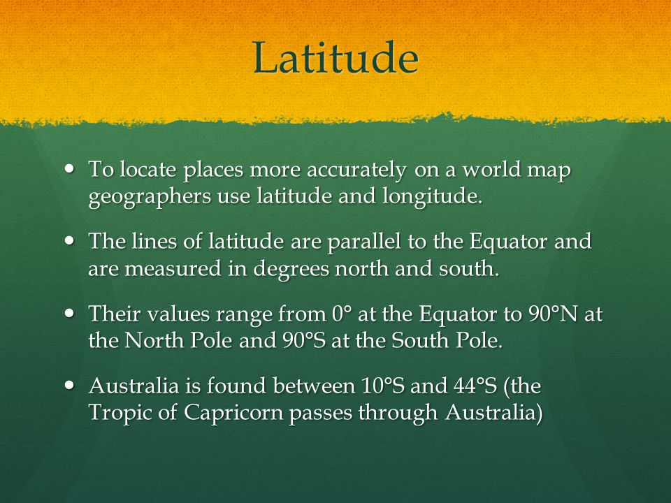 Latitude To locate places more accurately on a world map geographers use latitude and longitude.