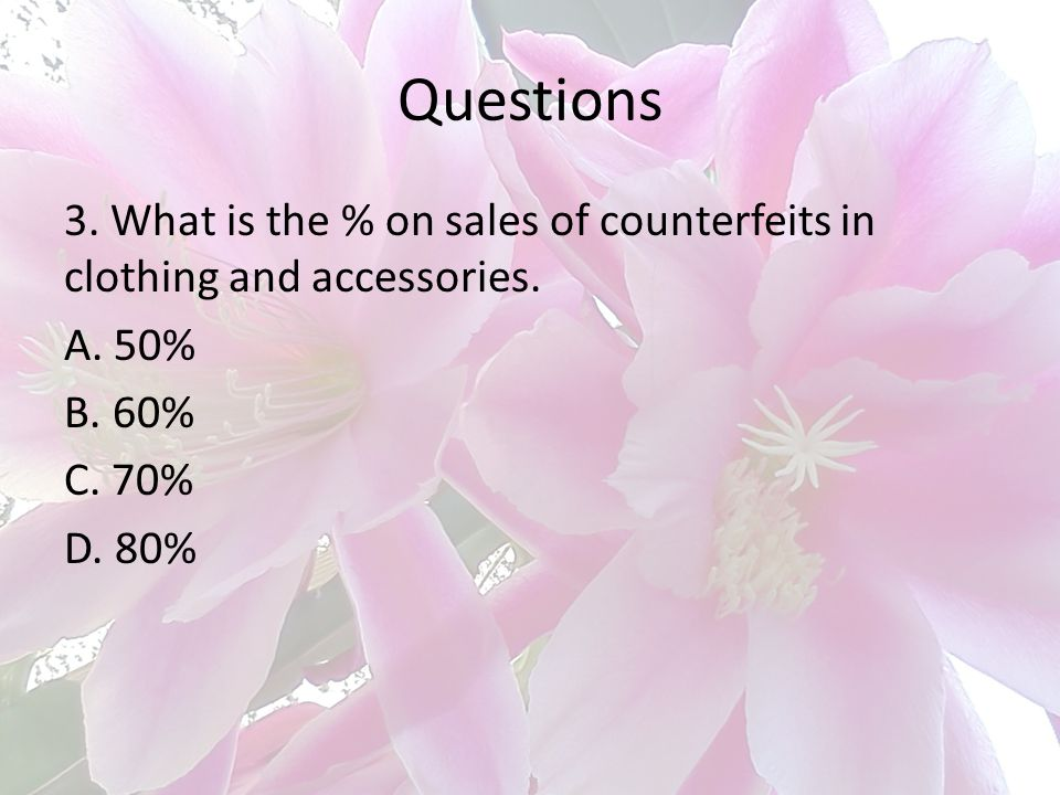 Questions 3. What is the % on sales of counterfeits in clothing and accessories. A. 50% B. 60% C. 70% D. 80%