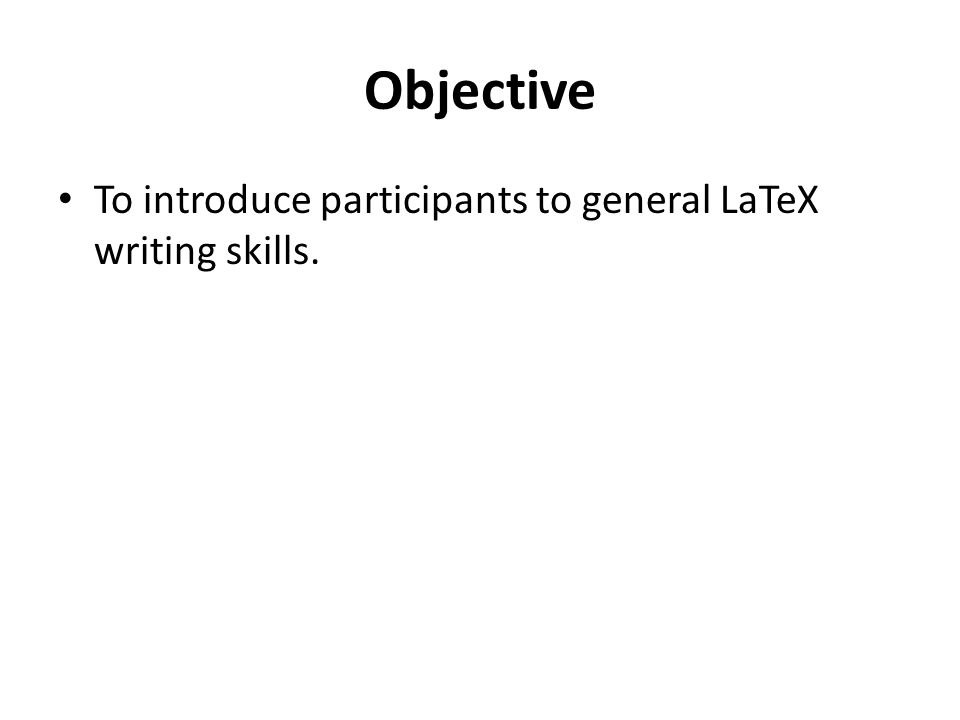 Objective To introduce participants to general LaTeX writing skills.