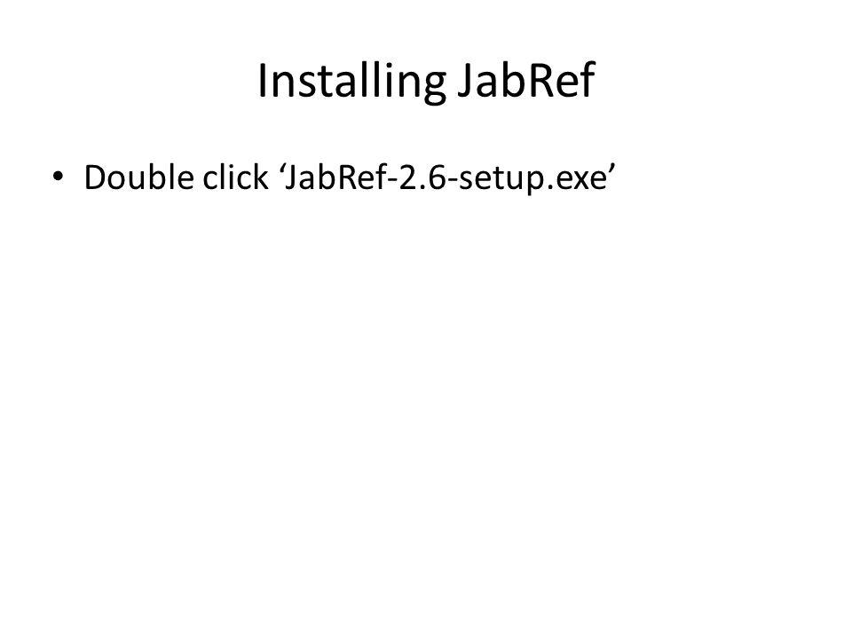 Installing JabRef Double click 'JabRef-2.6-setup.exe'