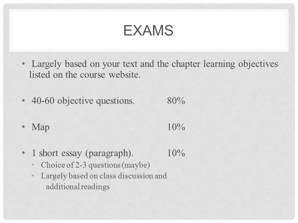 Exams Largely based on your text and the chapter learning objectives listed on the course website. 40-60 objective questions. 80%