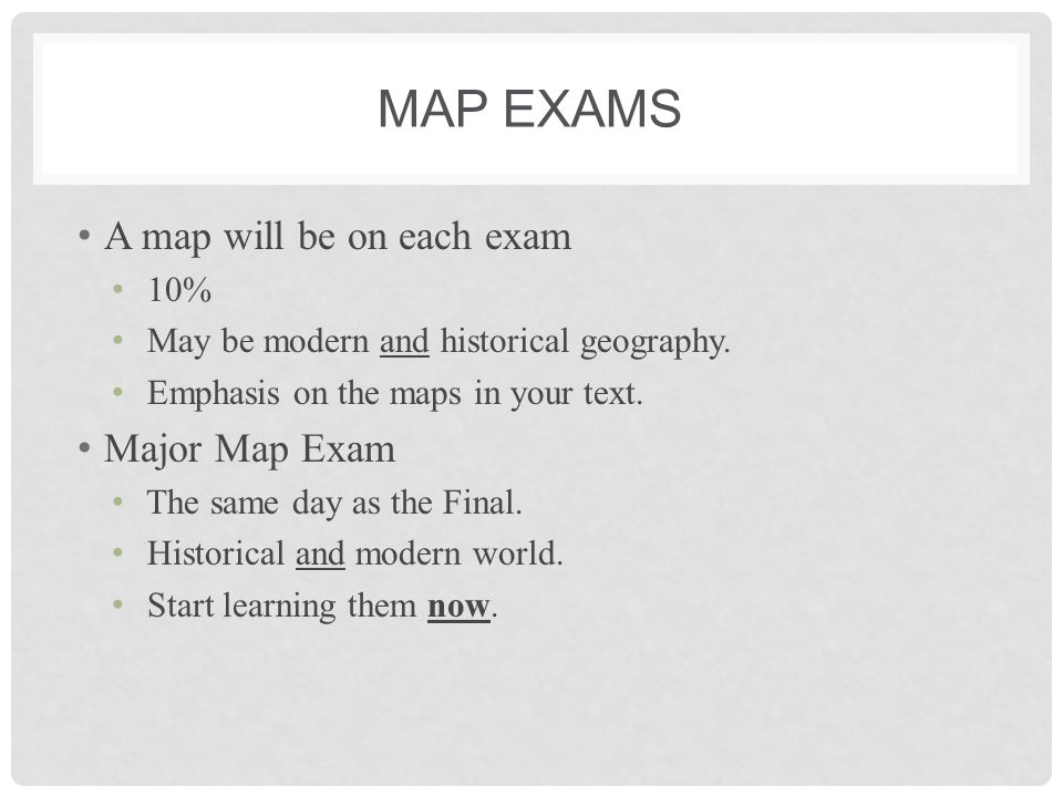 Map Exams A map will be on each exam Major Map Exam 10%