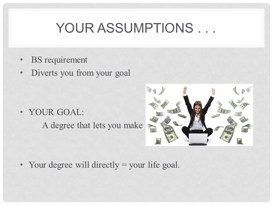 Your assumptions . . . BS requirement Diverts you from your goal