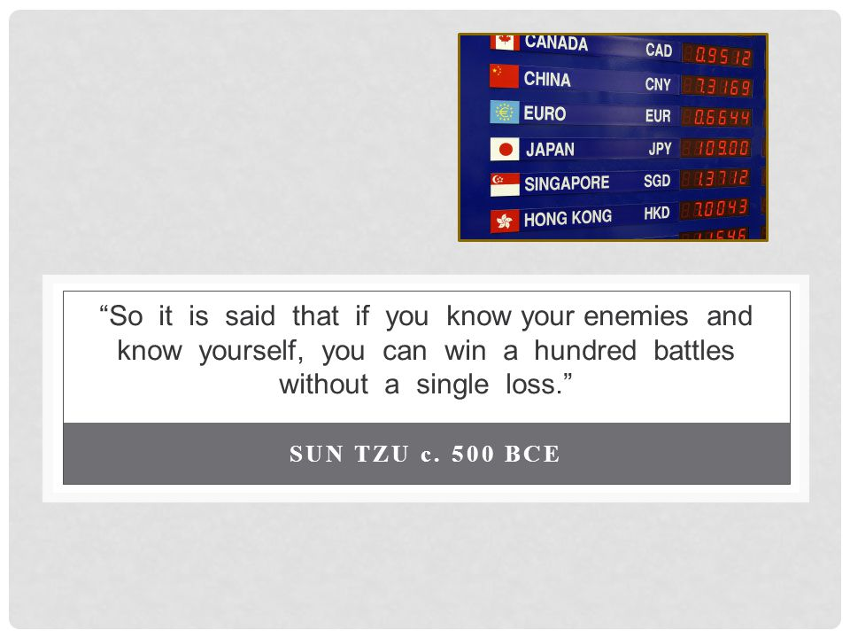 So it is said that if you know your enemies and know yourself, you can win a hundred battles without a single loss.