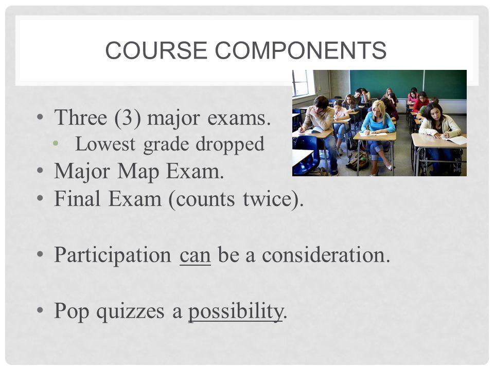 Course Components Three (3) major exams. Major Map Exam.