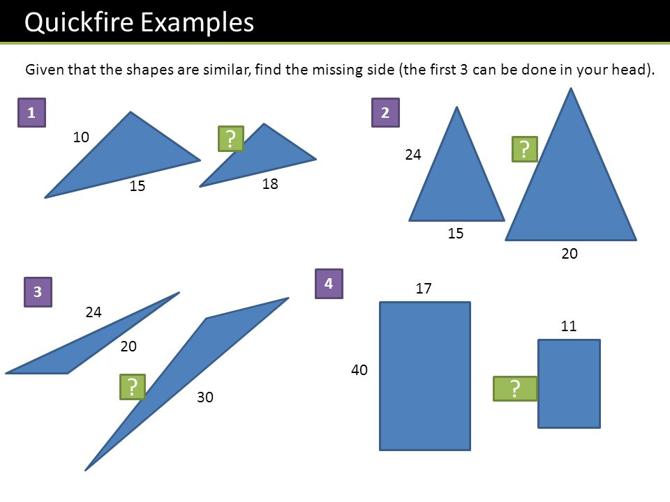 Quickfire Examples Given that the shapes are similar, find the missing side (the first 3 can be done in your head).