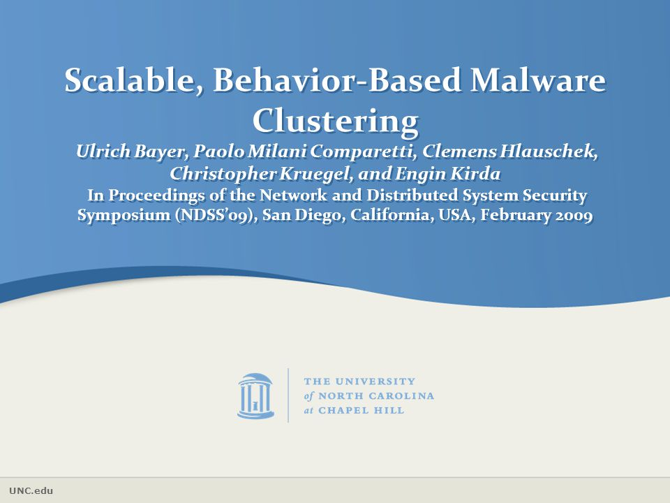 Scalable, Behavior-Based Malware Clustering Ulrich Bayer, Paolo Milani Comparetti, Clemens Hlauschek, Christopher Kruegel, and Engin Kirda In Proceedings of the Network and Distributed System Security Symposium (NDSS'09), San Diego, California, USA, February 2009