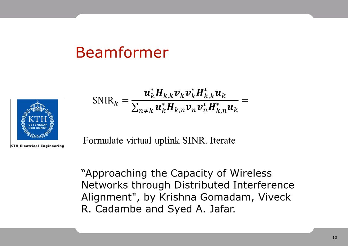 Beamformer SNIR 𝑘 = 𝒖 𝑘 ∗ 𝑯 𝑘,𝑘 𝒗 𝑘 𝒗 𝑘 ∗ 𝑯 𝑘,𝑘 ∗ 𝒖 𝑘 𝑛≠𝑘 𝒖 𝑘 ∗ 𝑯 𝑘,𝑛 𝒗 𝑛 𝒗 𝑛 ∗ 𝑯 𝑘,𝑛 ∗ 𝒖 𝑘 =
