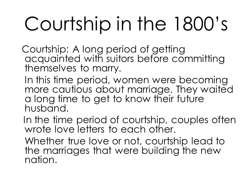 Courtship in the 1800's Courtship: A long period of getting acquainted with suitors before committing themselves to marry.
