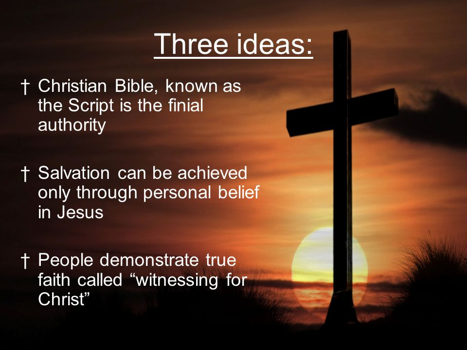 Three ideas: Christian Bible, known as the Script is the finial authority. Salvation can be achieved only through personal belief in Jesus.