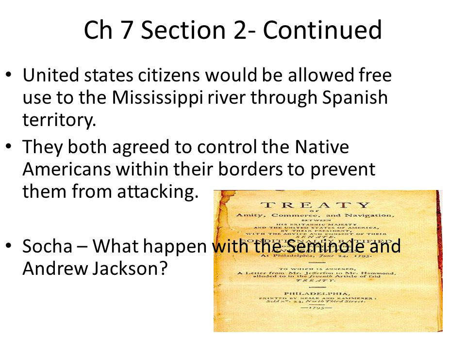Ch 7 Section 2- Continued United states citizens would be allowed free use to the Mississippi river through Spanish territory.