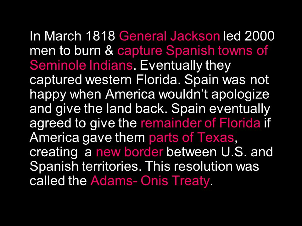 In March 1818 General Jackson led 2000 men to burn & capture Spanish towns of Seminole Indians.