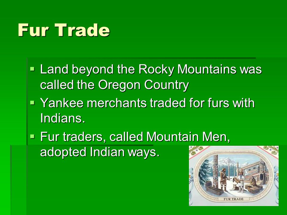 Fur Trade Land beyond the Rocky Mountains was called the Oregon Country. Yankee merchants traded for furs with Indians.
