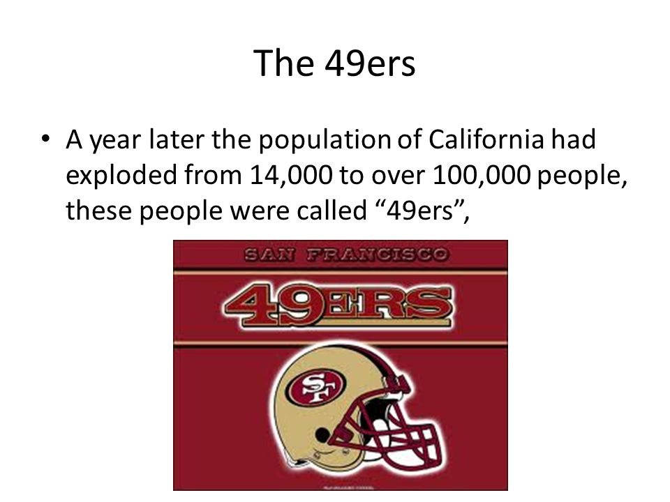 The 49ers A year later the population of California had exploded from 14,000 to over 100,000 people, these people were called 49ers ,