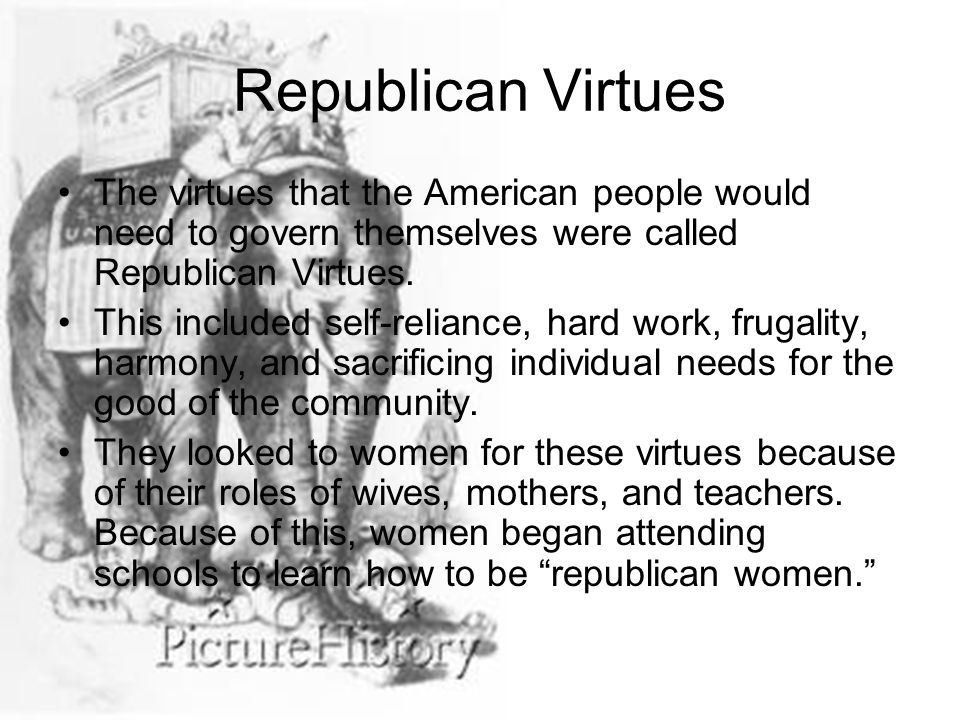 Republican Virtues The virtues that the American people would need to govern themselves were called Republican Virtues.