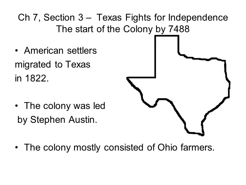 Ch 7, Section 3 – Texas Fights for Independence The start of the Colony by 7488