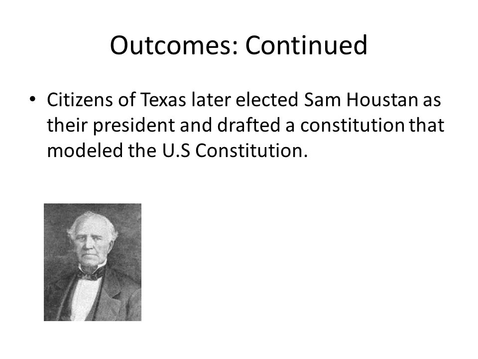 Outcomes: Continued Citizens of Texas later elected Sam Houstan as their president and drafted a constitution that modeled the U.S Constitution.