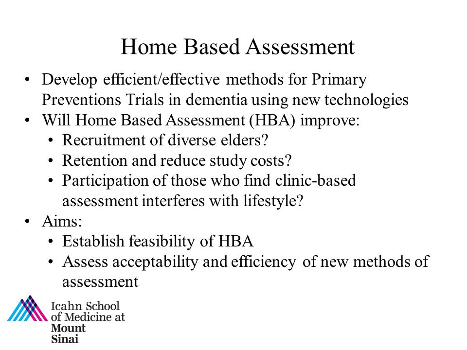Home Based Assessment Develop efficient/effective methods for Primary Preventions Trials in dementia using new technologies.