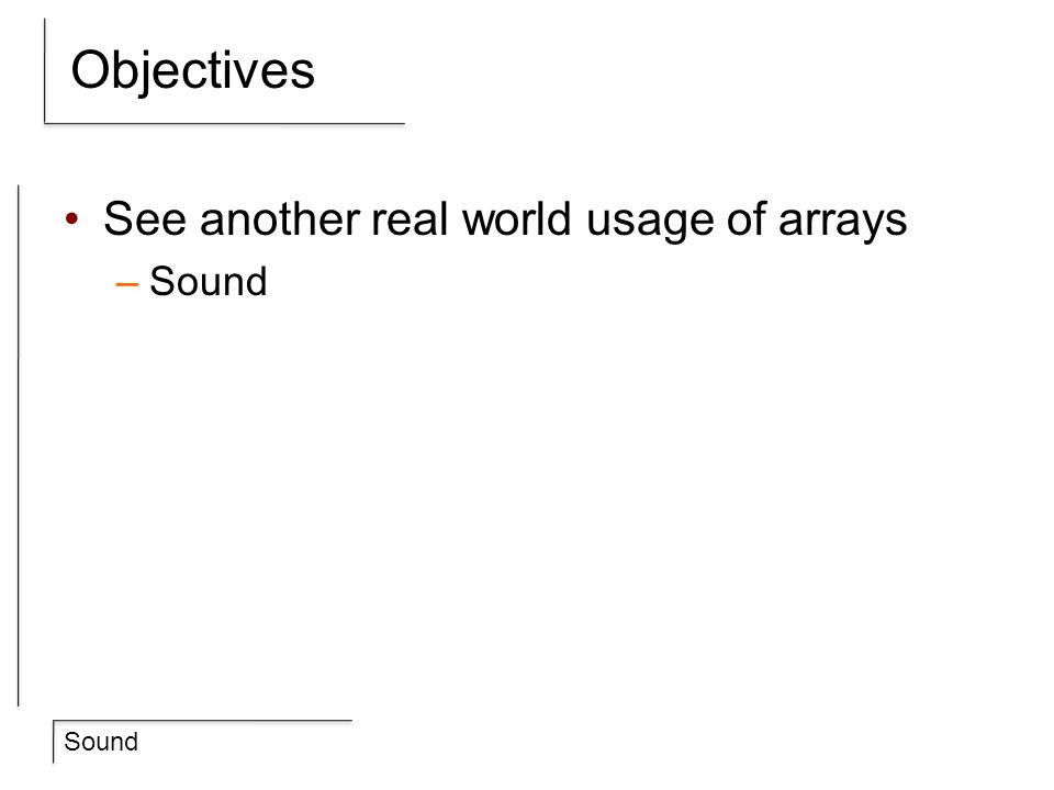 Objectives See another real world usage of arrays Sound