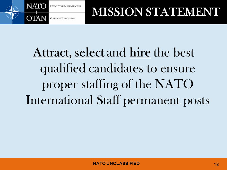 MISSION STATEMENT Attract, select and hire the best qualified candidates to ensure proper staffing of the NATO International Staff permanent posts.