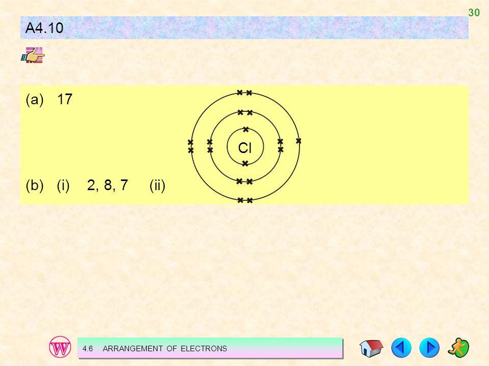 A4.10 (a) 17 (b) (i) 2, 8, 7 (ii) Cl 4.6 ARRANGEMENT OF ELECTRONS