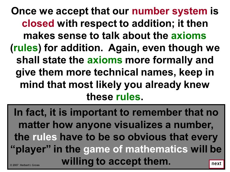 Once we accept that our number system is closed with respect to addition; it then makes sense to talk about the axioms (rules) for addition. Again, even though we shall state the axioms more formally and give them more technical names, keep in mind that most likely you already knew these rules.