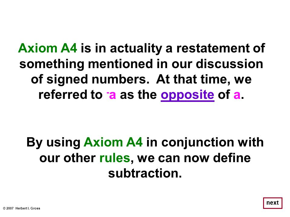 Axiom A4 is in actuality a restatement of something mentioned in our discussion of signed numbers. At that time, we referred to -a as the opposite of a.