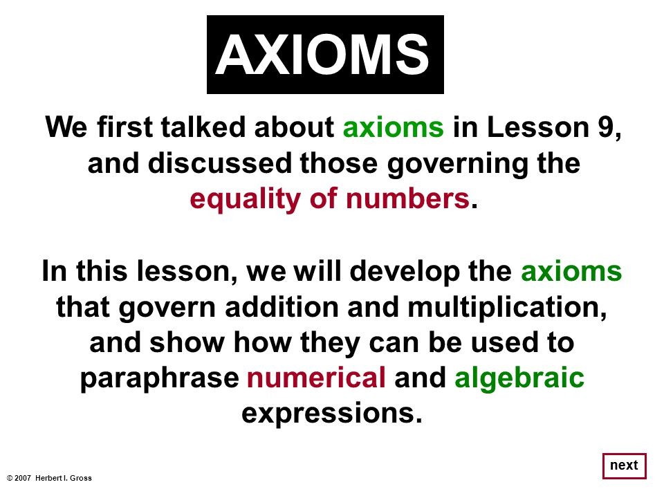 AXIOMS We first talked about axioms in Lesson 9, and discussed those governing the equality of numbers.