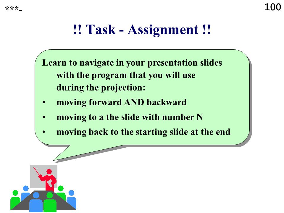 100 ***- !! Task - Assignment !! Learn to navigate in your presentation slides with the program that you will use during the projection: