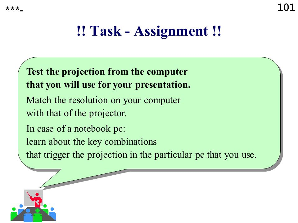 101 ***- !! Task - Assignment !! Test the projection from the computer that you will use for your presentation.
