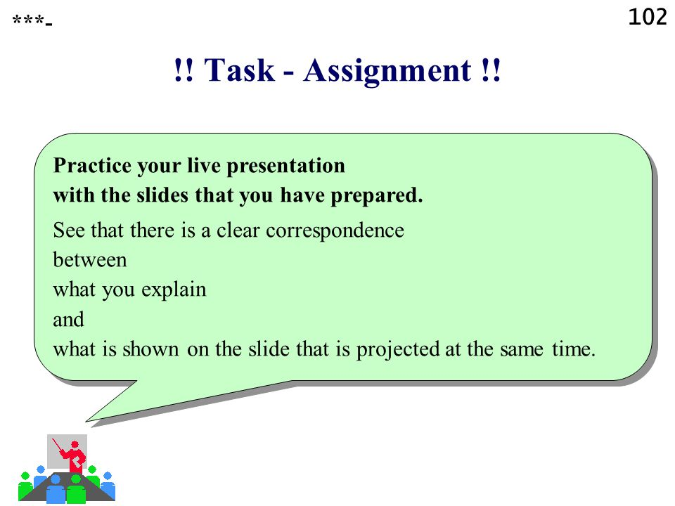 102 ***- !! Task - Assignment !! Practice your live presentation with the slides that you have prepared.