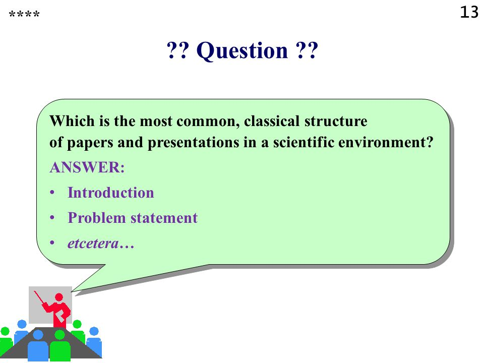 13 **** Question Which is the most common, classical structure of papers and presentations in a scientific environment