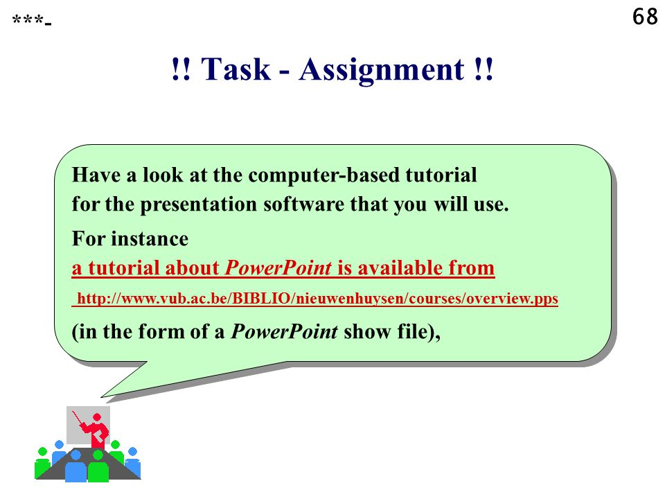 68 ***- !! Task - Assignment !! Have a look at the computer-based tutorial for the presentation software that you will use.