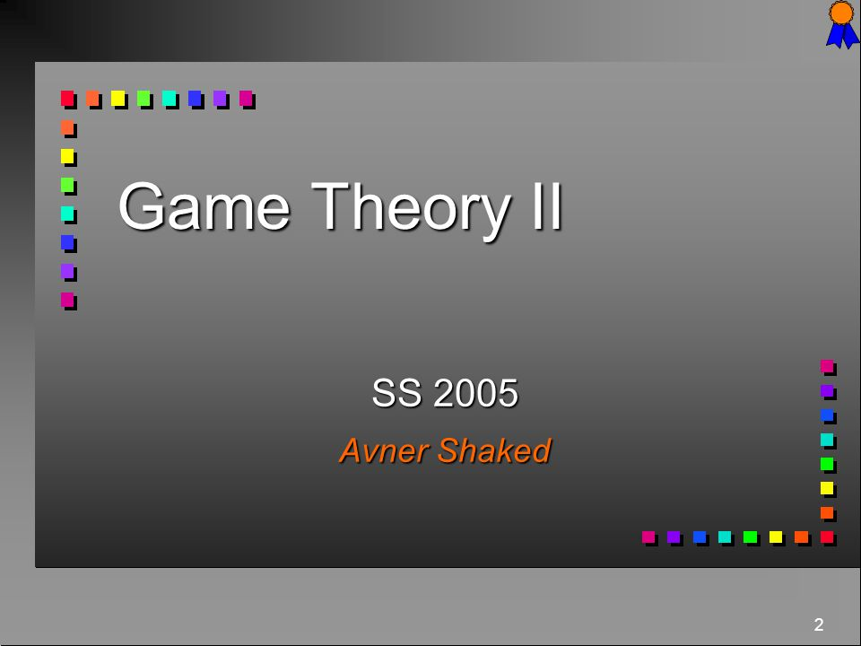 Game Theory II SS 2005 Avner Shaked