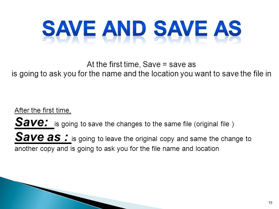 Save and save as At the first time, Save = save as is going to ask you for the name and the location you want to save the file in.